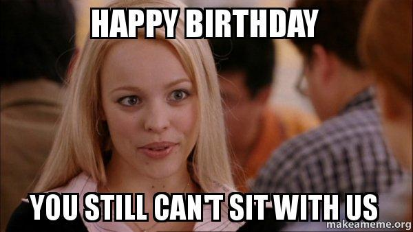 Happy Birthday You Still Cant Sit with us Funny Meme