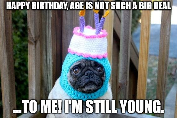Happy Birthday age is not such a big deal to me. Im Still Young