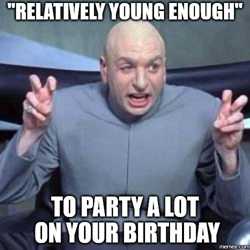 Relatively Young Enough to Party a Lot on your Birthday