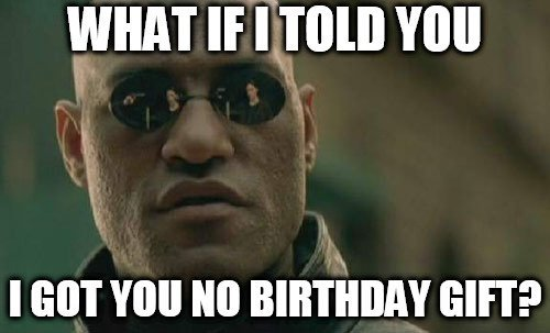 What If I Told You I Got You No Birthday Gift
