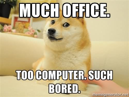 Much Office Too Computer Such Bored Funny Bored Meme Picture