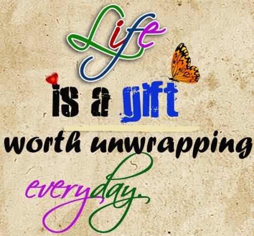 Life is a gift worth unwrapping everyday